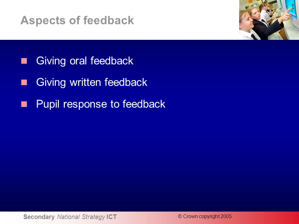 Secondary National Strategy ICT © Crown copyright 2005 Aspects of feedback Giving oral feedback Giving written feedback Pupil response to feedback