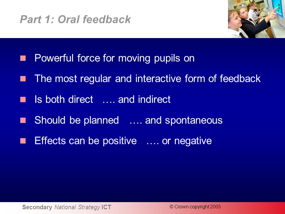 Secondary National Strategy ICT © Crown copyright 2005 Part 1: Oral feedback Powerful force for moving pupils on The most regular and interactive form