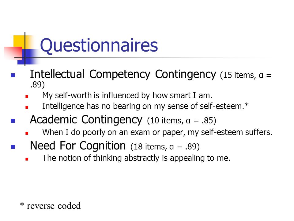 Questionnaires Intellectual Competency Contingency (15 items, α =.89) My self-worth is influenced by how smart I am. Intelligence has no bearing on my