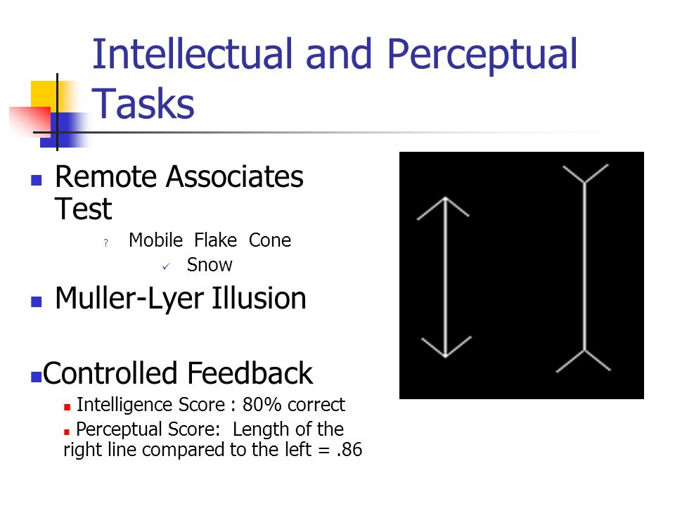 Intellectual and Perceptual Tasks Remote Associates Test Mobile Flake Cone Snow Muller-Lyer Illusion Controlled Feedback Intelligence Score : 80% correct Perceptual Score: Length of the right line compared to the left =.86