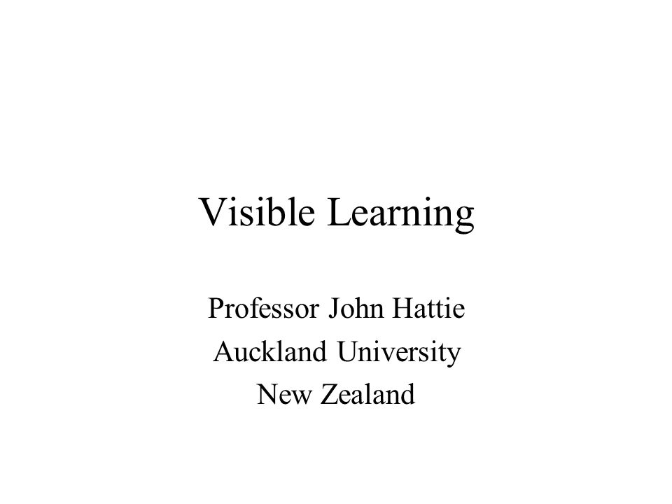 Visible Learning Professor John Hattie Auckland University New Zealand