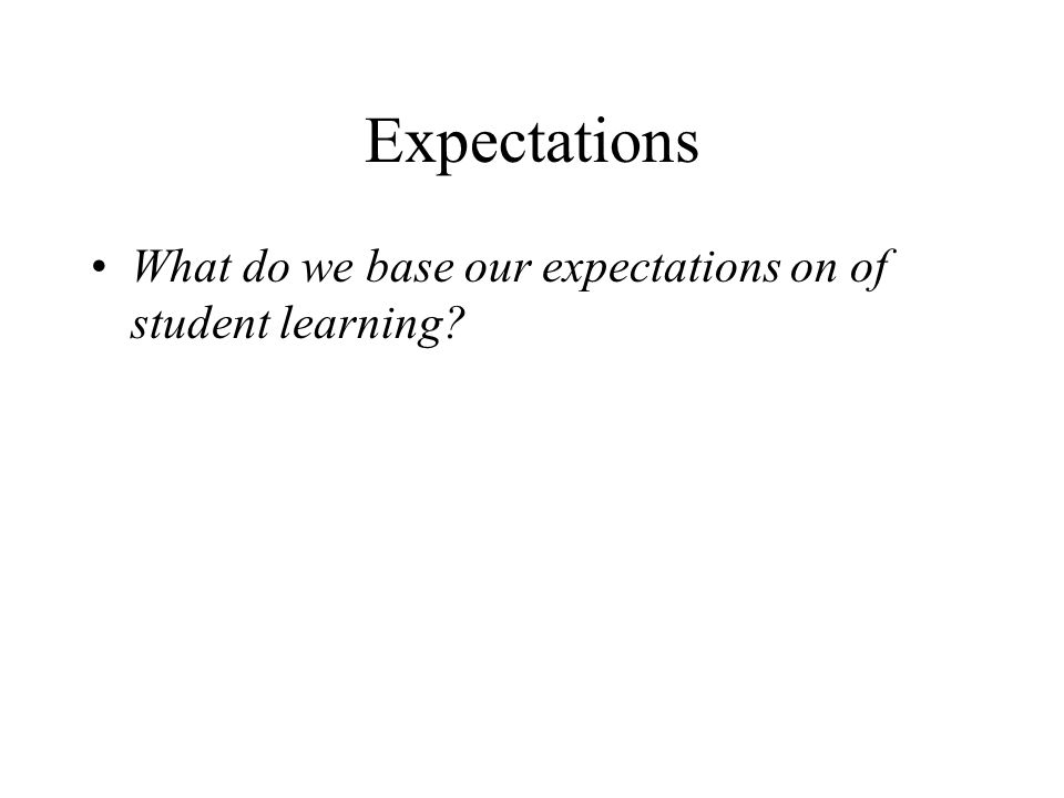 Expectations What do we base our expectations on of student learning?