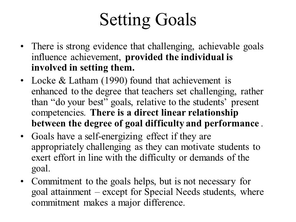 Setting Goals There is strong evidence that challenging, achievable goals influence achievement, provided the individual is involved in setting them.