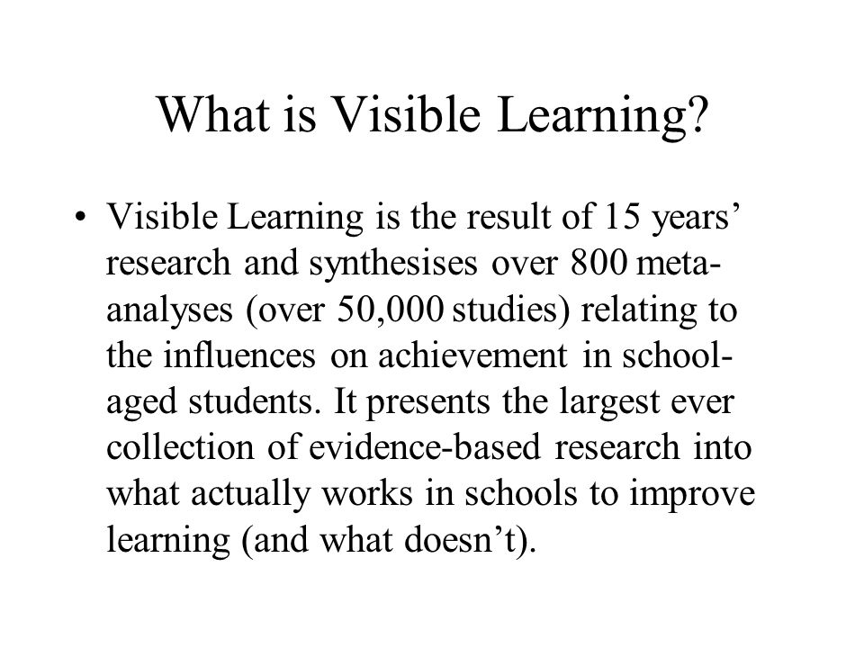 What is Visible Learning? Visible Learning is the result of 15 years research and synthesises over 800 meta- analyses (over 50,000 studies) relating t