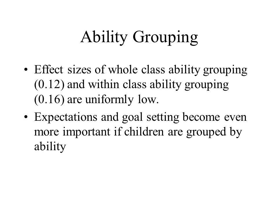 Ability Grouping Effect sizes of whole class ability grouping (0.12) and within class ability grouping (0.16) are uniformly low. Expectations and goal