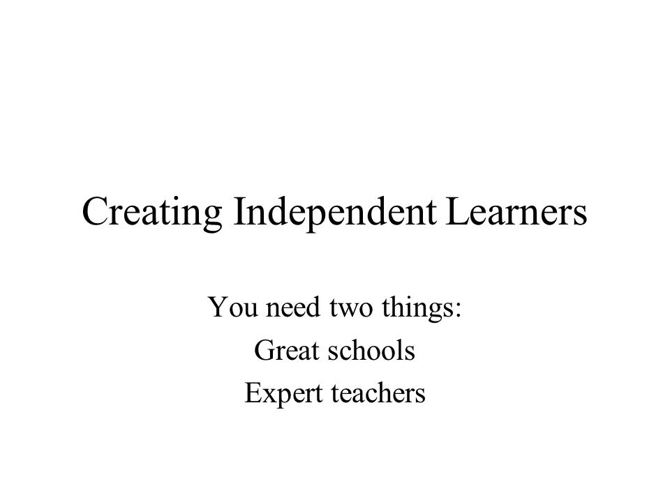 Creating Independent Learners You need two things: Great schools Expert teachers