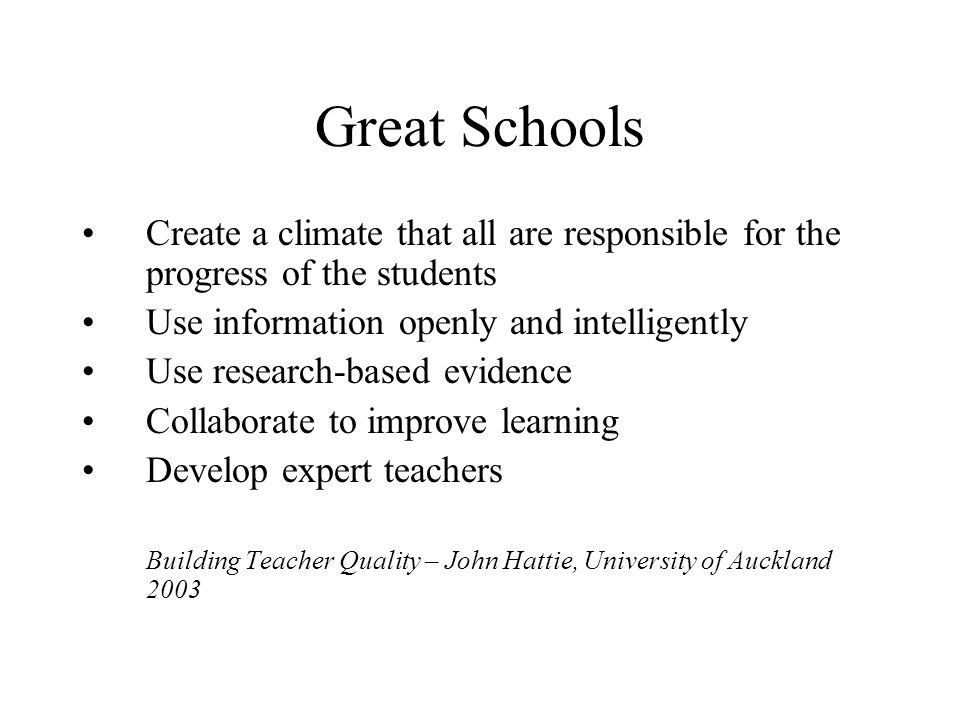 Great Schools Create a climate that all are responsible for the progress of the students Use information openly and intelligently Use research-based e