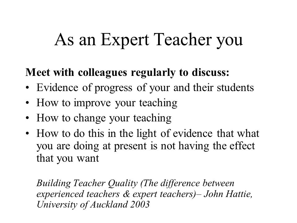 As an Expert Teacher you Meet with colleagues regularly to discuss: Evidence of progress of your and their students How to improve your teaching How t
