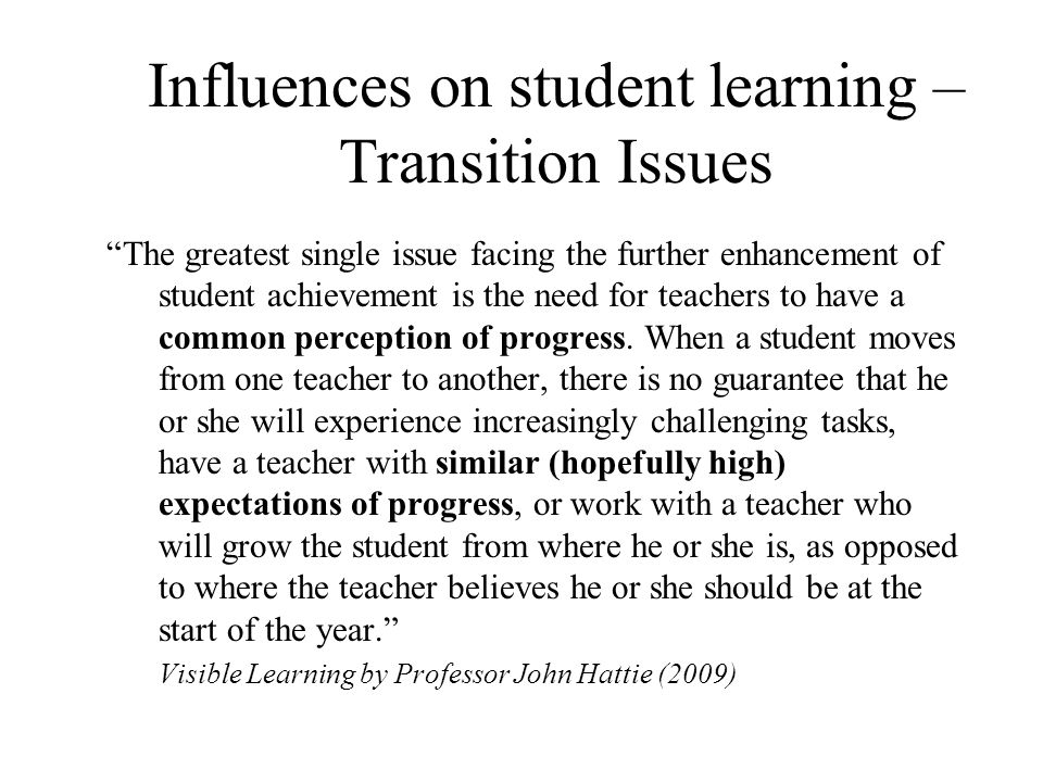 Influences on student learning – Transition Issues The greatest single issue facing the further enhancement of student achievement is the need for tea