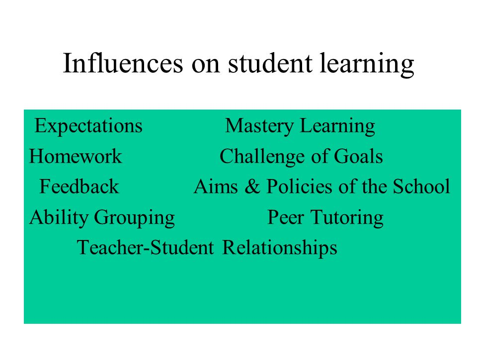 Influences on student learning Expectations Mastery Learning Homework Challenge of Goals Feedback Aims & Policies of the School Ability Grouping Peer