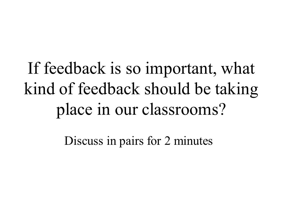 If feedback is so important, what kind of feedback should be taking place in our classrooms? Discuss in pairs for 2 minutes