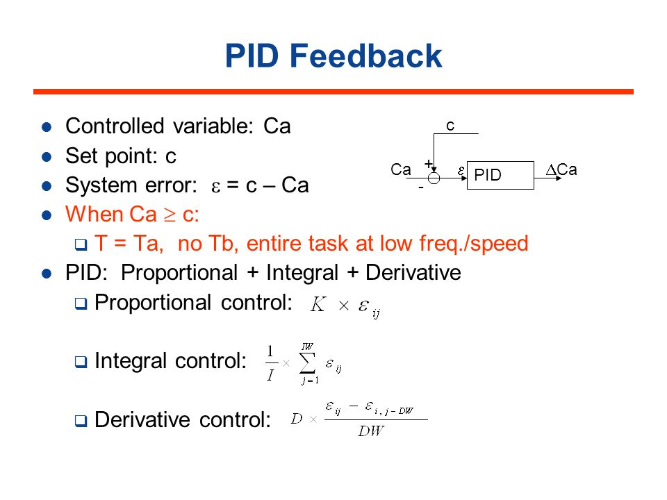 PID Feedback Controlled variable: Ca Set point: c System error: = c – Ca When Ca c: T = Ta, no Tb, entire task at low freq./speed PID: Proportional + Integral + Derivative Proportional control: Integral control: Derivative control: PID c Ca + - Ca