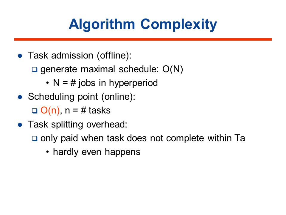 Algorithm Complexity Task admission (offline): generate maximal schedule: O(N) N = # jobs in hyperperiod Scheduling point (online): O(n), n = # tasks Task splitting overhead: only paid when task does not complete within Ta hardly even happens