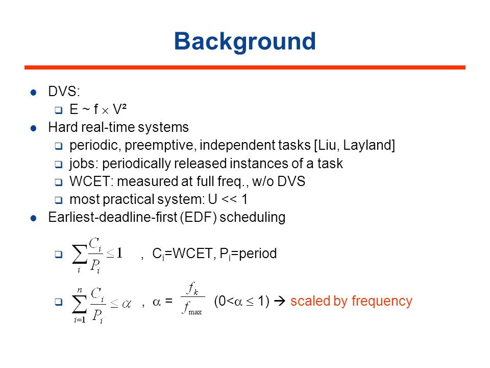 Background DVS: E ~ f V² Hard real-time systems periodic, preemptive, independent tasks [Liu, Layland] jobs: periodically released instances of a task WCET: measured at full freq., w/o DVS most practical system: U << 1 Earliest-deadline-first (EDF) scheduling, C i =WCET, P i =period, = (0< 1) scaled by frequency