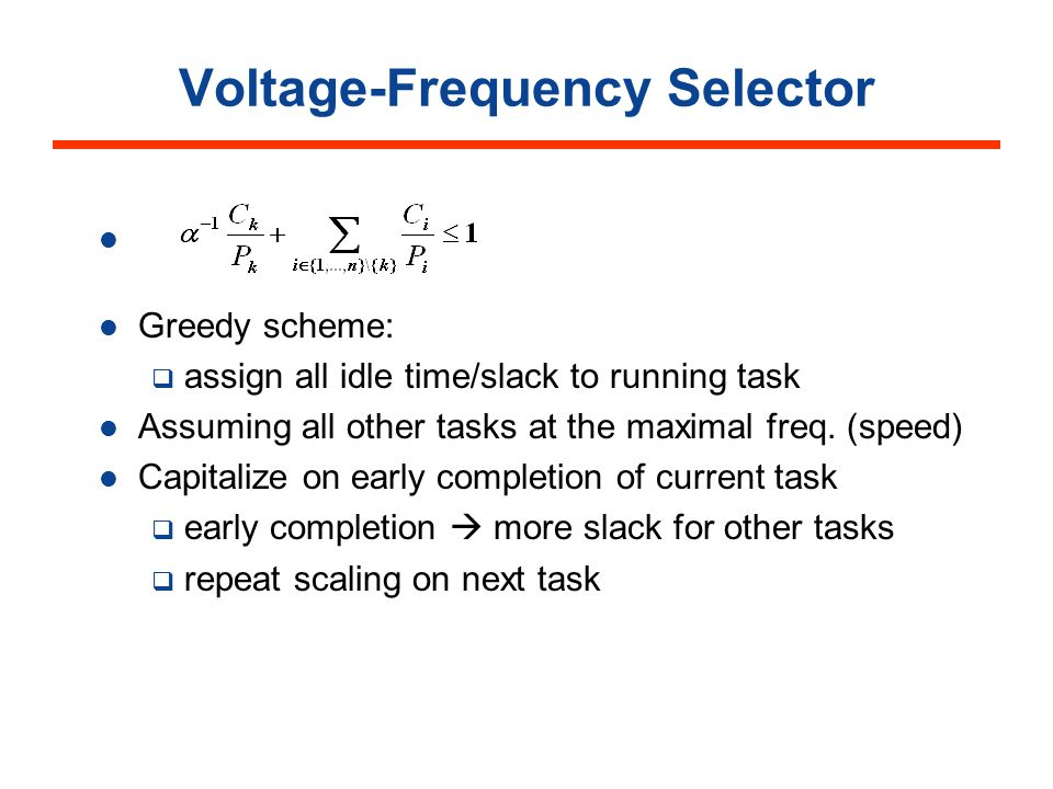 Voltage-Frequency Selector : Greedy scheme: assign all idle time/slack to running task Assuming all other tasks at the maximal freq.
