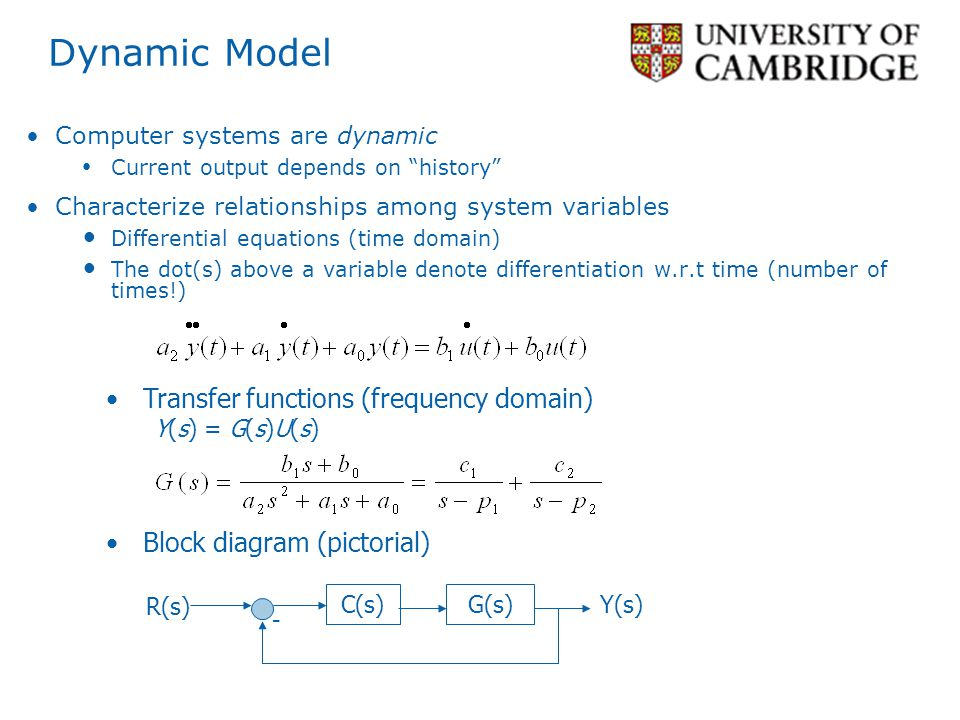 Dynamic Model Computer systems are dynamic Current output depends on history Characterize relationships among system variables Differential equations (time domain) The dot(s) above a variable denote differentiation w.r.t time (number of times!) Transfer functions (frequency domain) Y(s) = G(s)U(s) Block diagram (pictorial) C(s) R(s) Y(s) - G(s)
