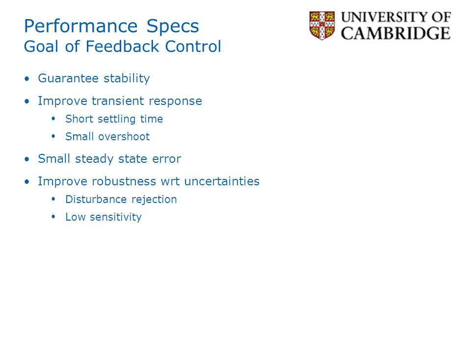 Performance Specs Goal of Feedback Control Guarantee stability Improve transient response Short settling time Small overshoot Small steady state error Improve robustness wrt uncertainties Disturbance rejection Low sensitivity