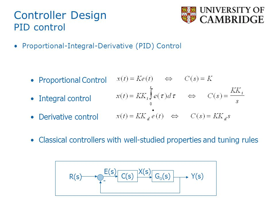 Controller Design PID control Proportional-Integral-Derivative (PID) Control C(s) R(s) Y(s) - G o (s) E(s)X(s) Proportional Control Integral control Derivative control Classical controllers with well-studied properties and tuning rules