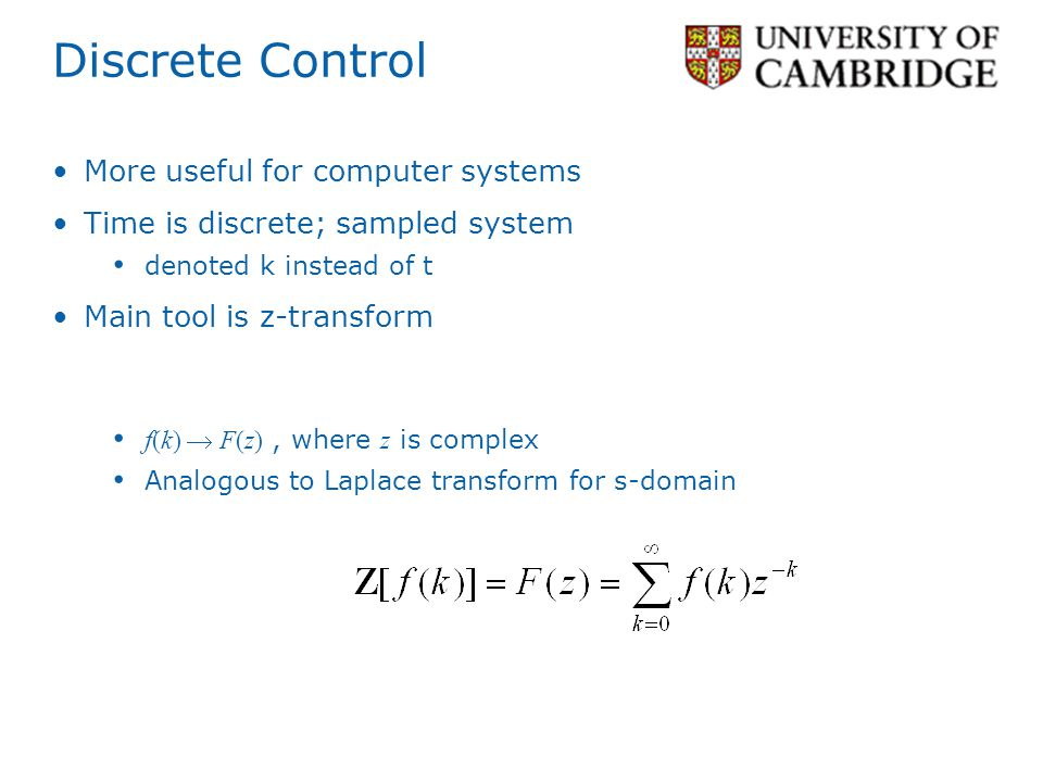 Discrete Control More useful for computer systems Time is discrete; sampled system denoted k instead of t Main tool is z-transform f(k) F(z), where z is complex Analogous to Laplace transform for s-domain