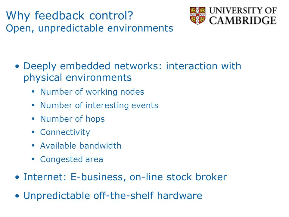 Why feedback control? Open, unpredictable environments Deeply embedded networks: interaction with physical environments Number of working nodes Number