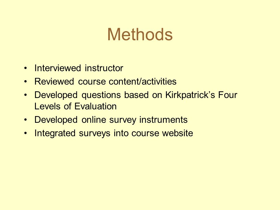 Methods Interviewed instructor Reviewed course content/activities Developed questions based on Kirkpatricks Four Levels of Evaluation Developed online