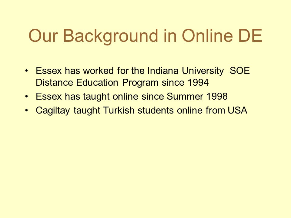 Our Background in Online DE Essex has worked for the Indiana University SOE Distance Education Program since 1994 Essex has taught online since Summer