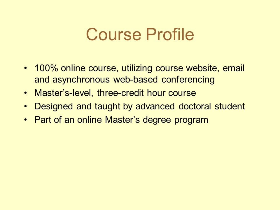 Course Profile 100% online course, utilizing course website, email and asynchronous web-based conferencing Masters-level, three-credit hour course Des