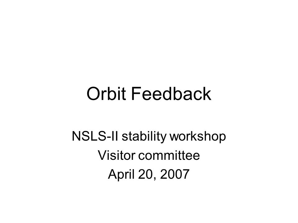 Orbit Feedback NSLS-II stability workshop Visitor committee April 20, 2007