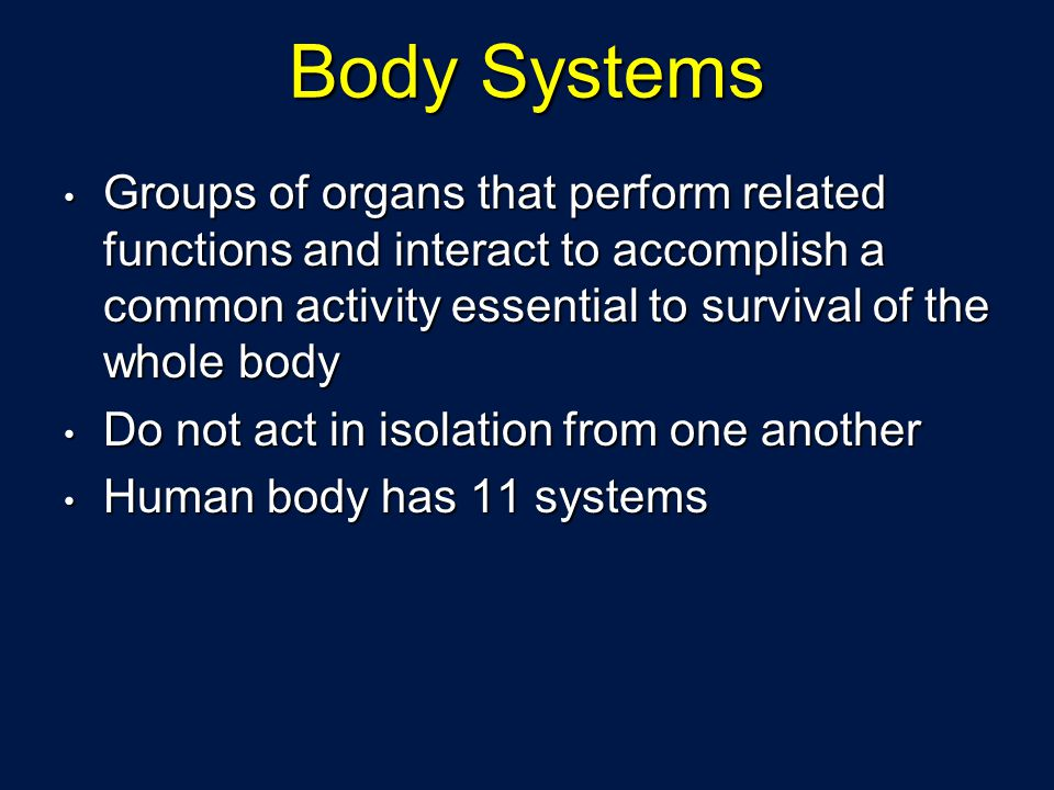 Body Systems Groups of organs that perform related functions and interact to accomplish a common activity essential to survival of the whole body Grou