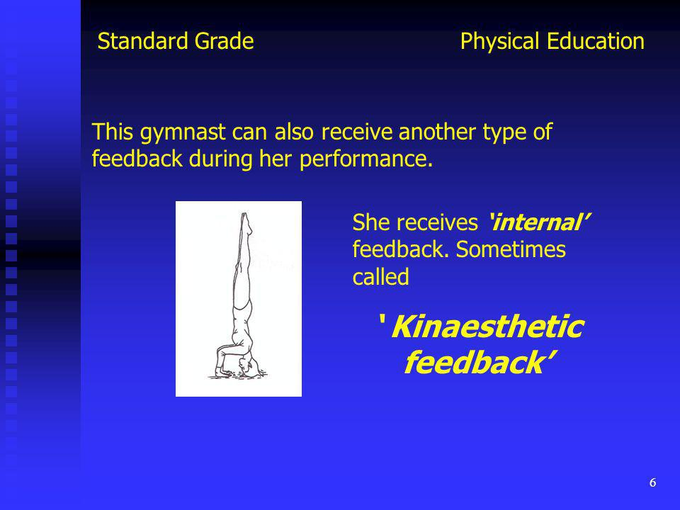 6 Physical EducationStandard Grade She receives internal feedback. Sometimes called Kinaesthetic feedback This gymnast can also receive another type o