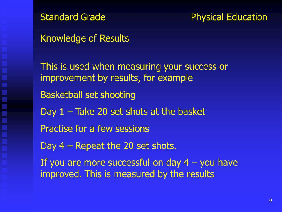 9 Physical EducationStandard Grade This is used when measuring your success or improvement by results, for example Basketball set shooting Day 1 – Tak