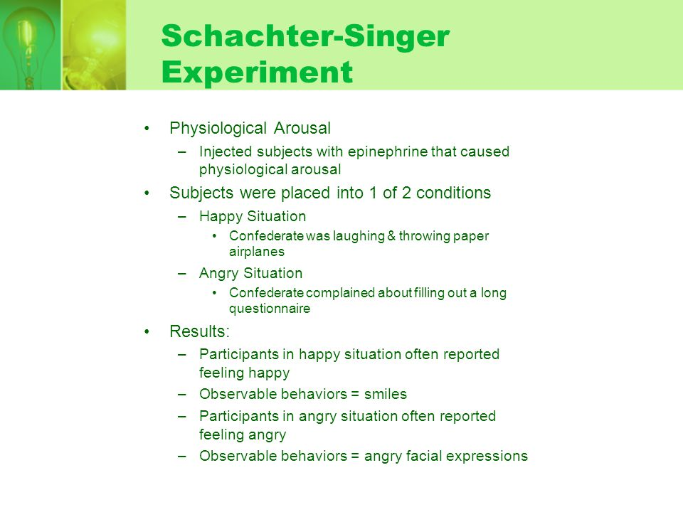 Schachter-Singer Experiment Physiological Arousal –Injected subjects with epinephrine that caused physiological arousal Subjects were placed into 1 of 2 conditions –Happy Situation Confederate was laughing & throwing paper airplanes –Angry Situation Confederate complained about filling out a long questionnaire Results: –Participants in happy situation often reported feeling happy –Observable behaviors = smiles –Participants in angry situation often reported feeling angry –Observable behaviors = angry facial expressions