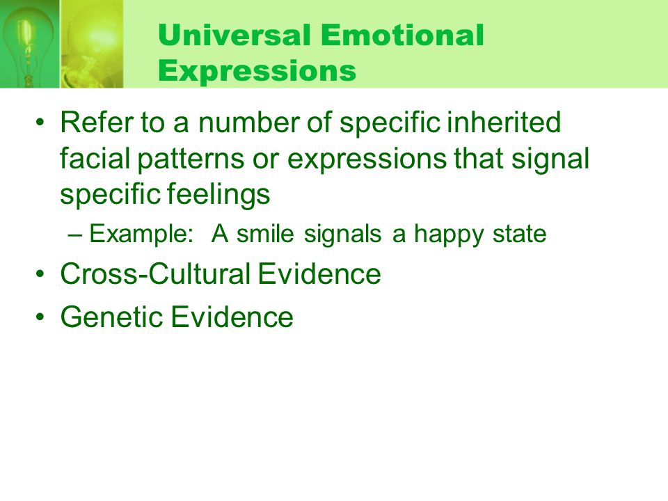 Universal Emotional Expressions Refer to a number of specific inherited facial patterns or expressions that signal specific feelings –Example: A smile signals a happy state Cross-Cultural Evidence Genetic Evidence