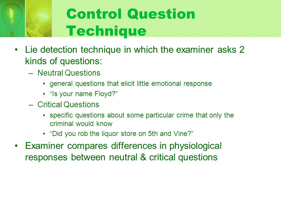 Control Question Technique Lie detection technique in which the examiner asks 2 kinds of questions: –Neutral Questions general questions that elicit little emotional response Is your name Floyd.