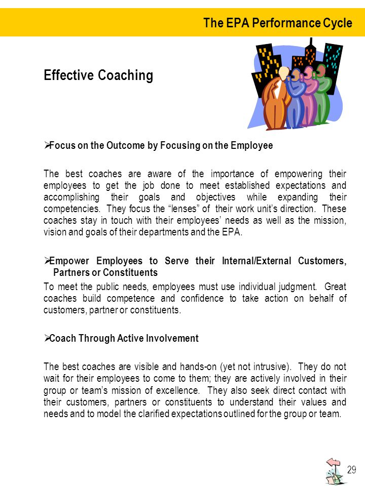 29 Effective Coaching Focus on the Outcome by Focusing on the Employee The best coaches are aware of the importance of empowering their employees to get the job done to meet established expectations and accomplishing their goals and objectives while expanding their competencies.