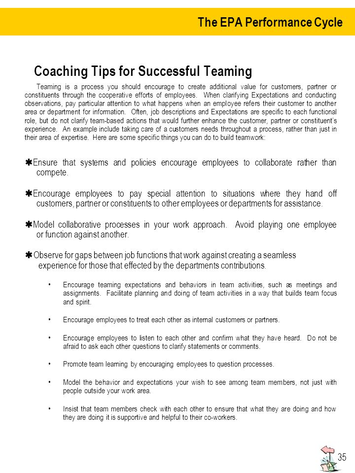 35 Coaching Tips for Successful Teaming Teaming is a process you should encourage to create additional value for customers, partner or constituents through the cooperative efforts of employees.