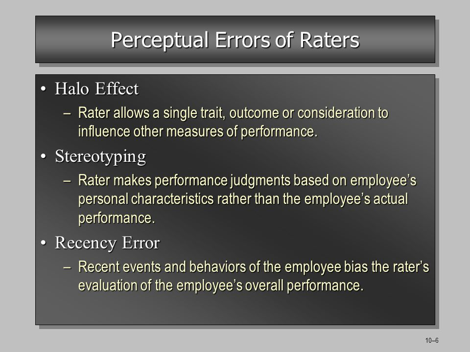 10–6 Perceptual Errors of Raters Halo EffectHalo Effect –Rater allows a single trait, outcome or consideration to influence other measures of performance.