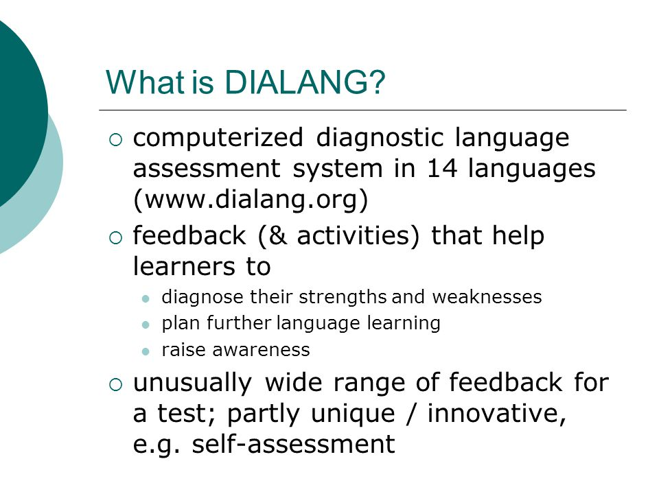 What is DIALANG? computerized diagnostic language assessment system in 14 languages (www.dialang.org) feedback (& activities) that help learners to di