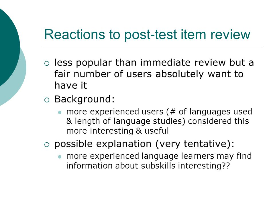 Reactions to post-test item review less popular than immediate review but a fair number of users absolutely want to have it Background: more experienc