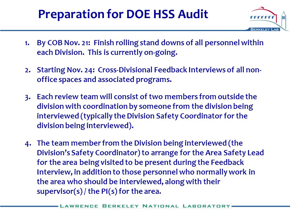 Preparation for DOE HSS Audit 5.Each review team to probe familiarity of personnel interviewed with ISM and to consider potential safety- related issues with non-office space visited 6.It is the responsibility of the interviewed Division to arrange for all deficiencies immediately fixed and all other deficiencies found during each Feedback Interview to be entered into CATS at the web site: http://isswprod.lbl.gov/Cats/start.aspx.