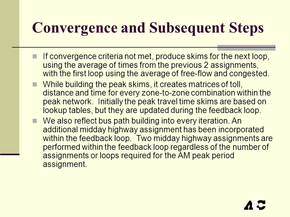 Convergence and Subsequent Steps If convergence criteria not met, produce skims for the next loop, using the average of times from the previous 2 assignments, with the first loop using the average of free-flow and congested.