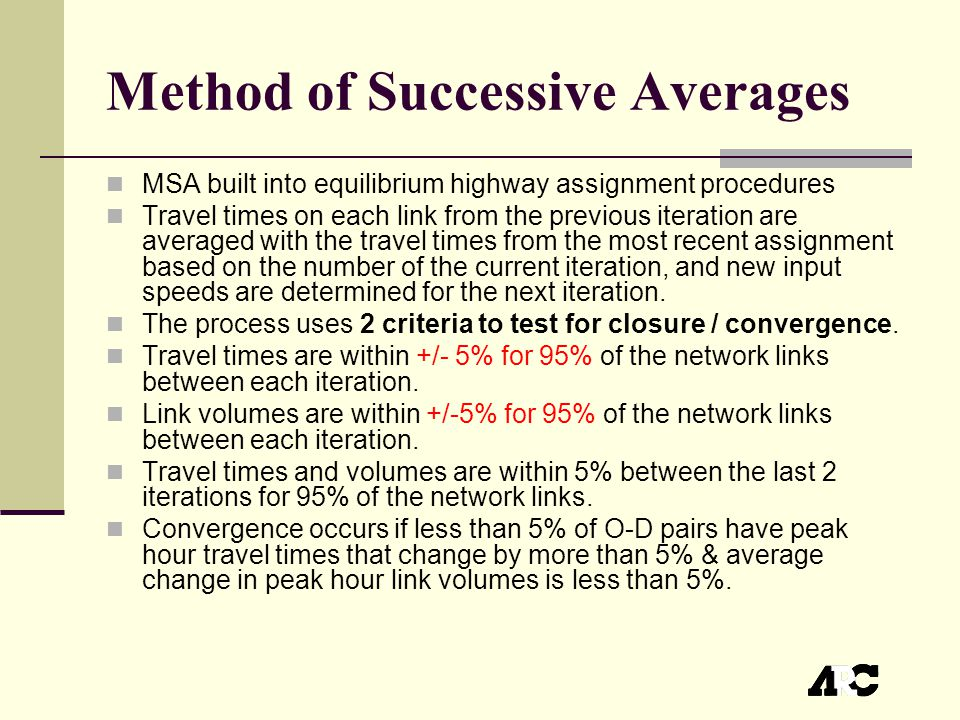 Method of Successive Averages MSA built into equilibrium highway assignment procedures Travel times on each link from the previous iteration are averaged with the travel times from the most recent assignment based on the number of the current iteration, and new input speeds are determined for the next iteration.