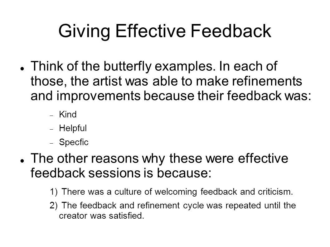 Giving Effective Feedback Think of the butterfly examples. In each of those, the artist was able to make refinements and improvements because their fe