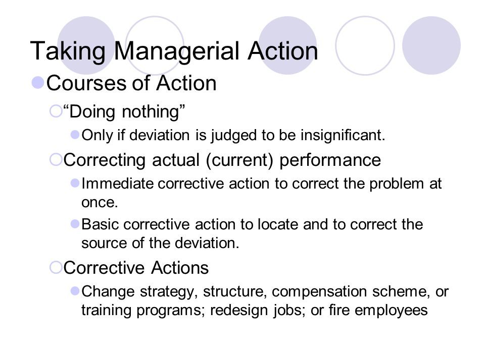 Taking Managerial Action Courses of Action Doing nothing Only if deviation is judged to be insignificant. Correcting actual (current) performance Imme