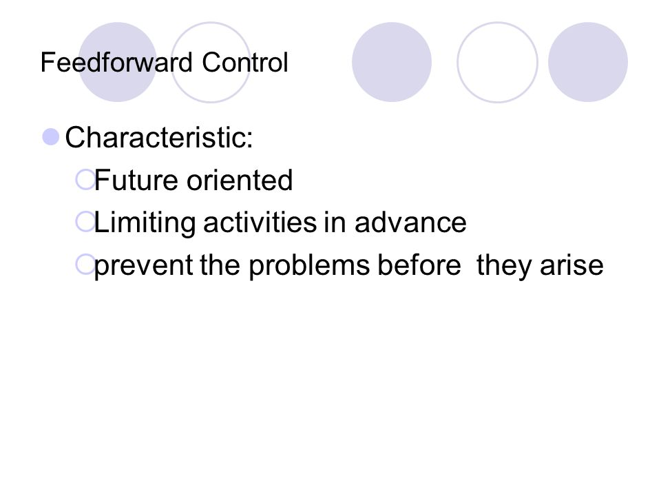 Feedforward Control Characteristic: Future oriented Limiting activities in advance prevent the problems before they arise