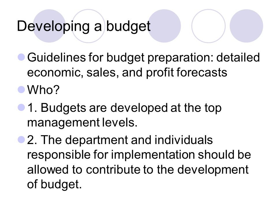 Developing a budget Guidelines for budget preparation: detailed economic, sales, and profit forecasts Who? 1. Budgets are developed at the top managem