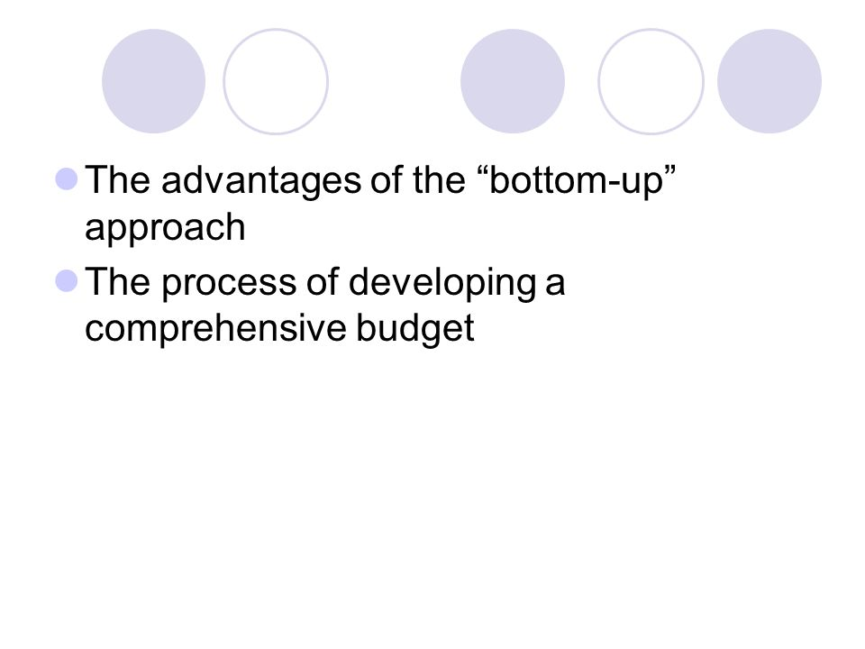 The advantages of the bottom-up approach The process of developing a comprehensive budget