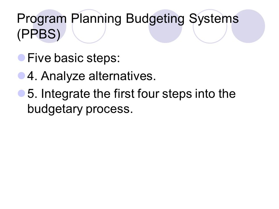 Program Planning Budgeting Systems (PPBS) Five basic steps: 4. Analyze alternatives. 5. Integrate the first four steps into the budgetary process.