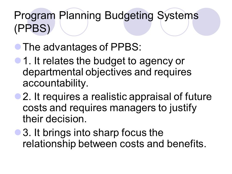Program Planning Budgeting Systems (PPBS) The advantages of PPBS: 1. It relates the budget to agency or departmental objectives and requires accountab