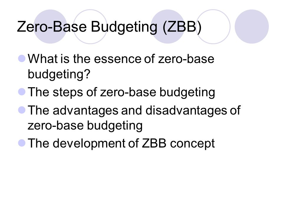 Zero-Base Budgeting (ZBB) What is the essence of zero-base budgeting? The steps of zero-base budgeting The advantages and disadvantages of zero-base b